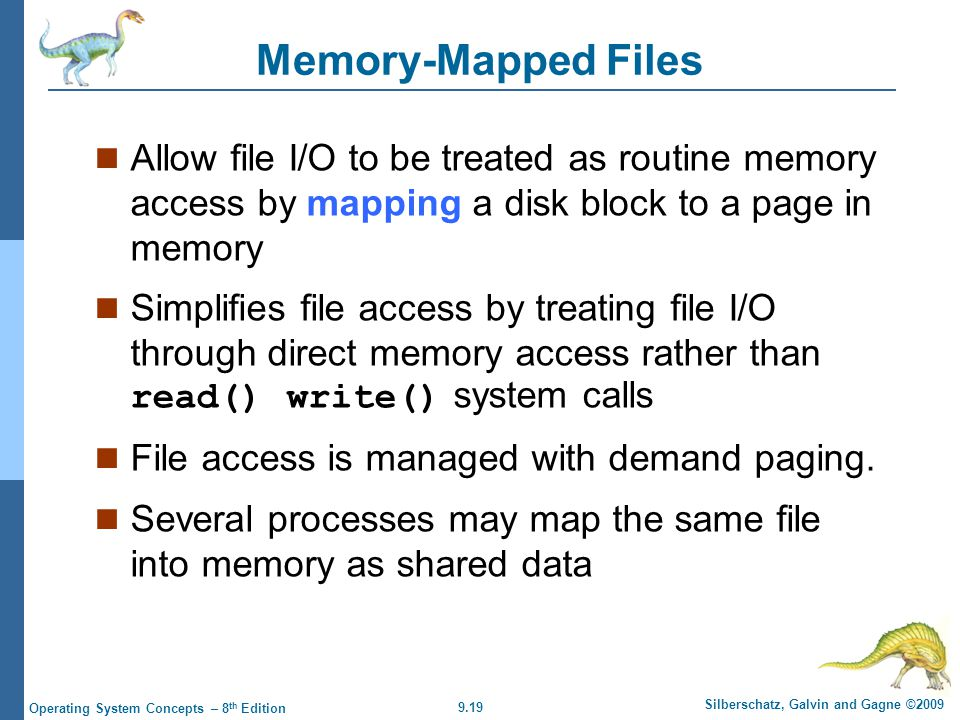 9.19 Silberschatz, Galvin and Gagne ©2009 Operating System Concepts – 8 th Edition Memory-Mapped Files Allow file I/O to be treated as routine memory access by mapping a disk block to a page in memory Simplifies file access by treating file I/O through direct memory access rather than read() write() system calls File access is managed with demand paging.