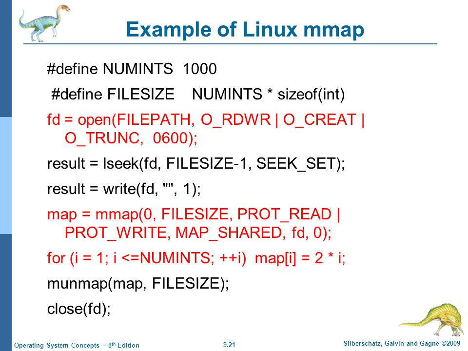 9.21 Silberschatz, Galvin and Gagne ©2009 Operating System Concepts – 8 th Edition Example of Linux mmap #define NUMINTS 1000 #define FILESIZE NUMINTS * sizeof(int) fd = open(FILEPATH, O_RDWR | O_CREAT | O_TRUNC, 0600); result = lseek(fd, FILESIZE-1, SEEK_SET); result = write(fd, , 1); map = mmap(0, FILESIZE, PROT_READ | PROT_WRITE, MAP_SHARED, fd, 0); for (i = 1; i <=NUMINTS; ++i) map[i] = 2 * i; munmap(map, FILESIZE); close(fd);
