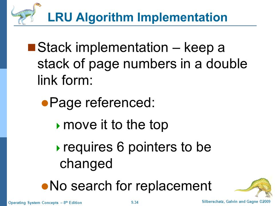9.34 Silberschatz, Galvin and Gagne ©2009 Operating System Concepts – 8 th Edition LRU Algorithm Implementation Stack implementation – keep a stack of page numbers in a double link form: Page referenced: move it to the top requires 6 pointers to be changed No search for replacement