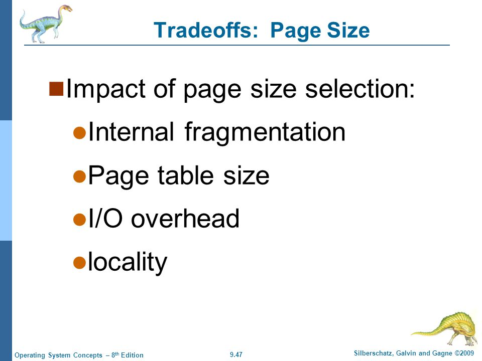 9.47 Silberschatz, Galvin and Gagne ©2009 Operating System Concepts – 8 th Edition Tradeoffs: Page Size Impact of page size selection: Internal fragmentation Page table size I/O overhead locality