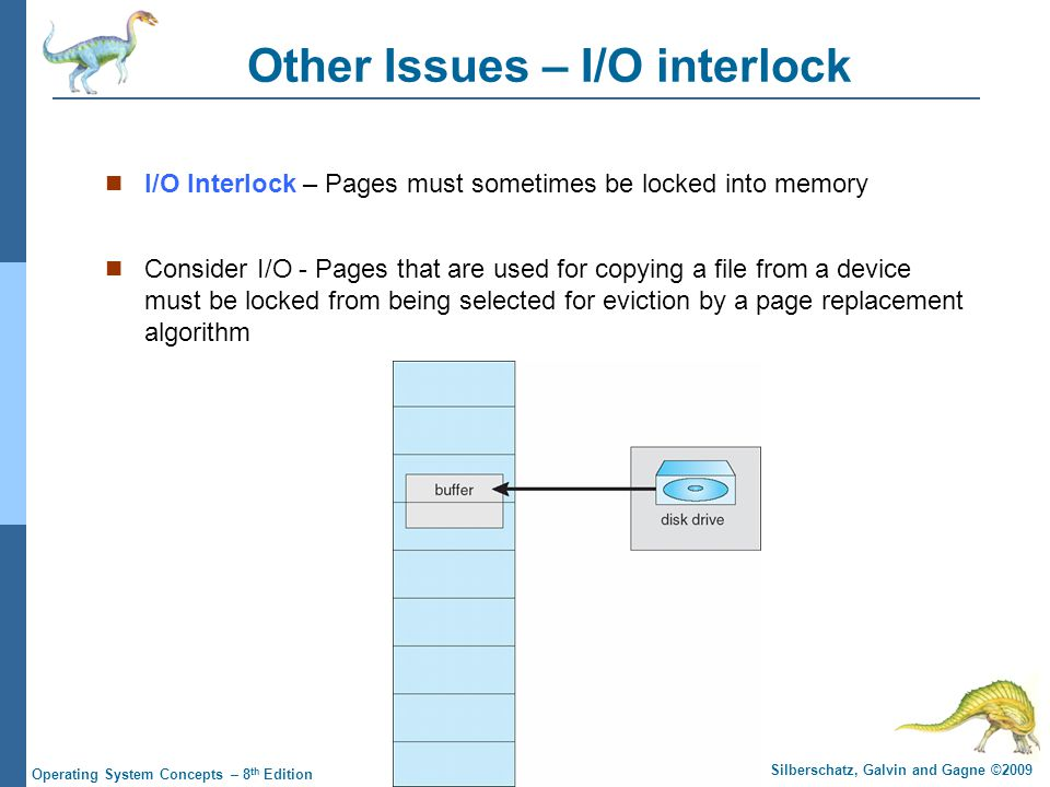 9.51 Silberschatz, Galvin and Gagne ©2009 Operating System Concepts – 8 th Edition Other Issues – I/O interlock I/O Interlock – Pages must sometimes be locked into memory Consider I/O - Pages that are used for copying a file from a device must be locked from being selected for eviction by a page replacement algorithm
