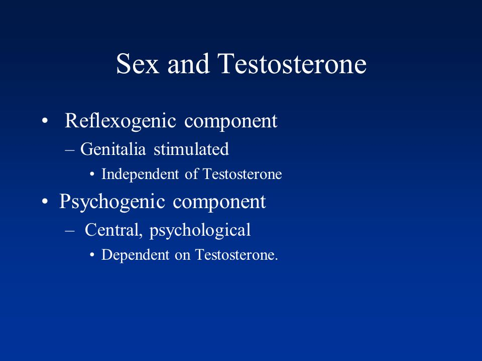 Sex and Testosterone Reflexogenic component –Genitalia stimulated Independent of Testosterone Psychogenic component – Central, psychological Dependent on Testosterone.