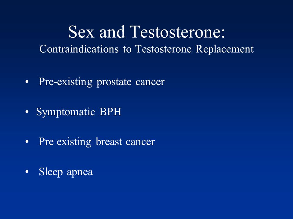 Sex and Testosterone: Contraindications to Testosterone Replacement Pre-existing prostate cancer Symptomatic BPH Pre existing breast cancer Sleep apnea