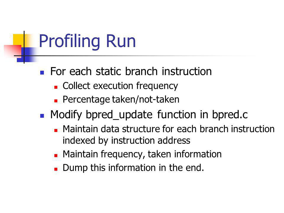 Profiling Run For each static branch instruction Collect execution frequency Percentage taken/not-taken Modify bpred_update function in bpred.c Maintain data structure for each branch instruction indexed by instruction address Maintain frequency, taken information Dump this information in the end.
