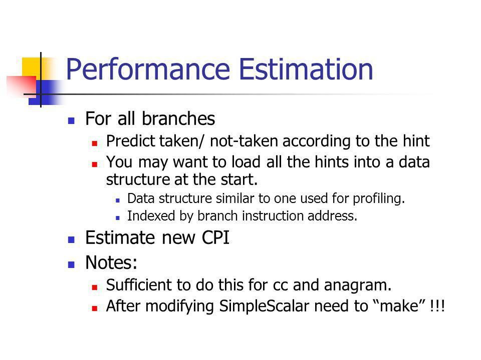 Performance Estimation For all branches Predict taken/ not-taken according to the hint You may want to load all the hints into a data structure at the start.