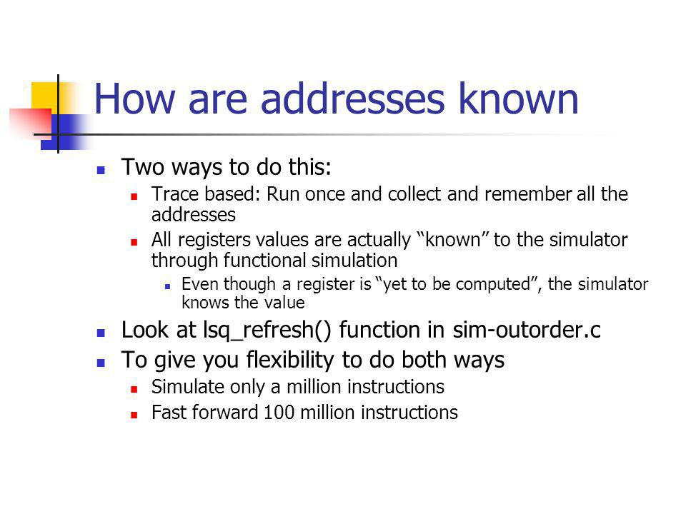 How are addresses known Two ways to do this: Trace based: Run once and collect and remember all the addresses All registers values are actually known to the simulator through functional simulation Even though a register is yet to be computed, the simulator knows the value Look at lsq_refresh() function in sim-outorder.c To give you flexibility to do both ways Simulate only a million instructions Fast forward 100 million instructions
