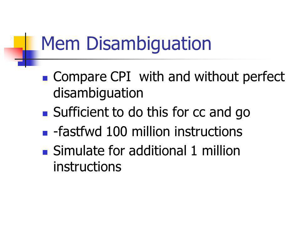 Mem Disambiguation Compare CPI with and without perfect disambiguation Sufficient to do this for cc and go -fastfwd 100 million instructions Simulate