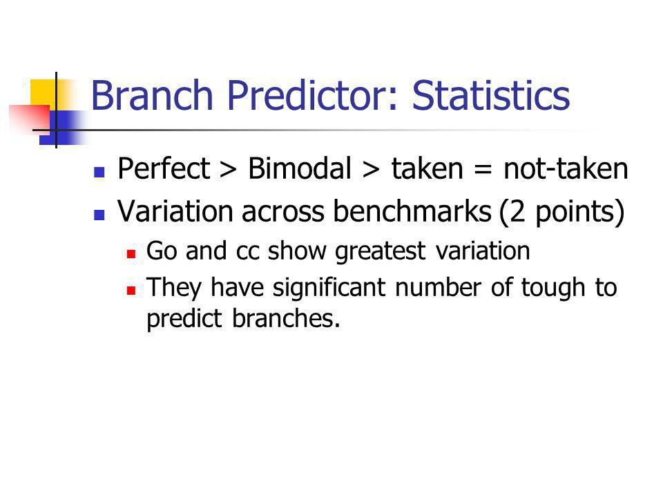 Branch Predictor: Statistics Perfect > Bimodal > taken = not-taken Variation across benchmarks (2 points) Go and cc show greatest variation They have significant number of tough to predict branches.