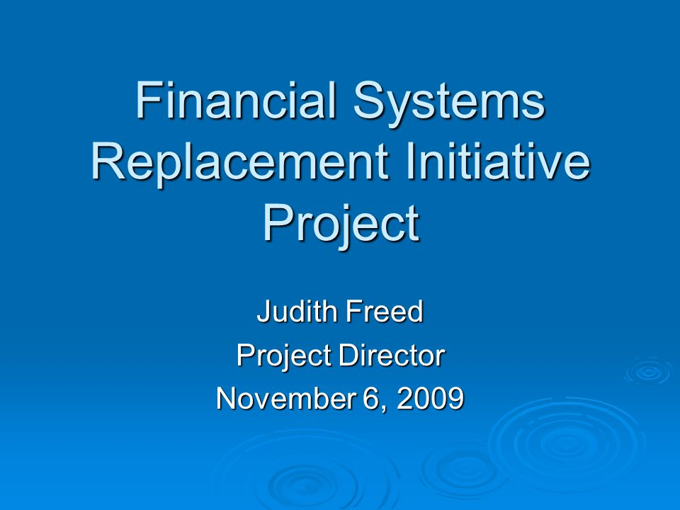 Financial Systems Replacement Initiative Project Judith Freed Project Director November 6, 2009