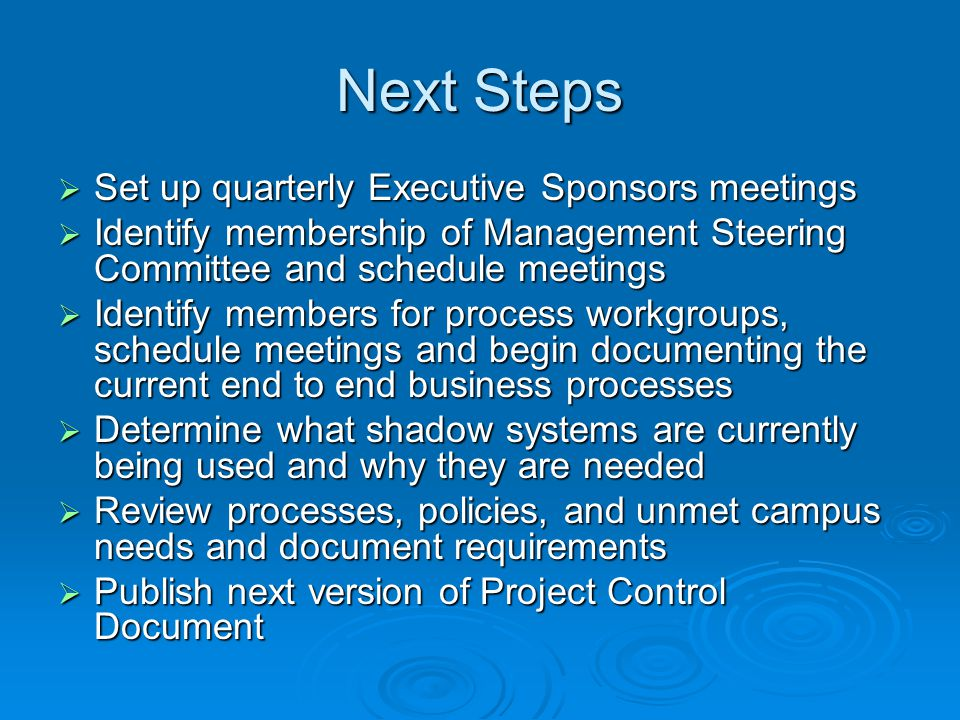 Next Steps Set up quarterly Executive Sponsors meetings Set up quarterly Executive Sponsors meetings Identify membership of Management Steering Committee and schedule meetings Identify membership of Management Steering Committee and schedule meetings Identify members for process workgroups, schedule meetings and begin documenting the current end to end business processes Identify members for process workgroups, schedule meetings and begin documenting the current end to end business processes Determine what shadow systems are currently being used and why they are needed Determine what shadow systems are currently being used and why they are needed Review processes, policies, and unmet campus needs and document requirements Review processes, policies, and unmet campus needs and document requirements Publish next version of Project Control Document Publish next version of Project Control Document