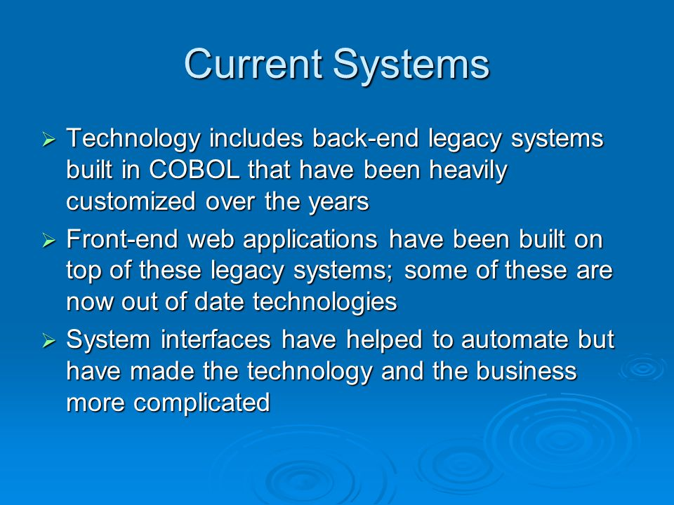 Current Systems Technology includes back-end legacy systems built in COBOL that have been heavily customized over the years Technology includes back-end legacy systems built in COBOL that have been heavily customized over the years Front-end web applications have been built on top of these legacy systems; some of these are now out of date technologies Front-end web applications have been built on top of these legacy systems; some of these are now out of date technologies System interfaces have helped to automate but have made the technology and the business more complicated System interfaces have helped to automate but have made the technology and the business more complicated