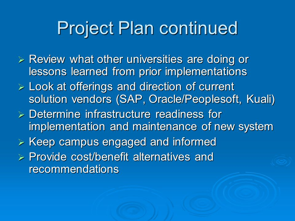 Project Plan continued Review what other universities are doing or lessons learned from prior implementations Review what other universities are doing or lessons learned from prior implementations Look at offerings and direction of current solution vendors (SAP, Oracle/Peoplesoft, Kuali) Look at offerings and direction of current solution vendors (SAP, Oracle/Peoplesoft, Kuali) Determine infrastructure readiness for implementation and maintenance of new system Determine infrastructure readiness for implementation and maintenance of new system Keep campus engaged and informed Keep campus engaged and informed Provide cost/benefit alternatives and recommendations Provide cost/benefit alternatives and recommendations