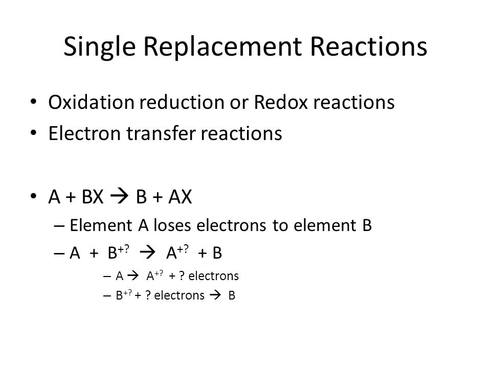Single Replacement Reactions Oxidation reduction or Redox reactions Electron transfer reactions A + BX B + AX – Element A loses electrons to element B