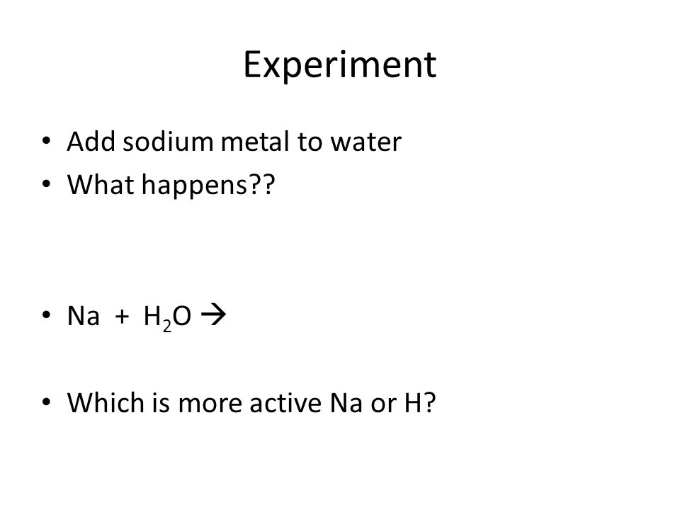 Experiment Add sodium metal to water What happens?? Na + H 2 O Which is more active Na or H?
