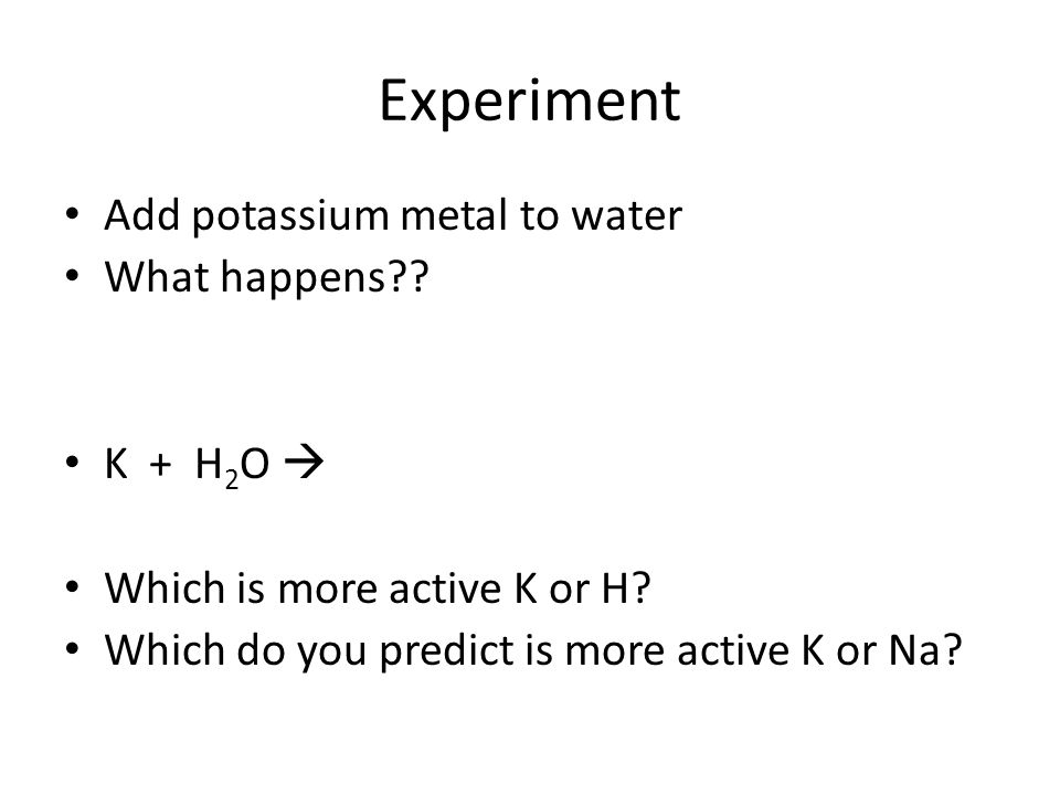 Experiment Add potassium metal to water What happens?? K + H 2 O Which is more active K or H? Which do you predict is more active K or Na?