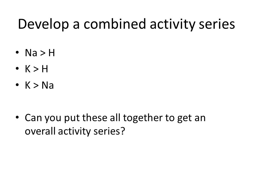 Develop a combined activity series Na > H K > H K > Na Can you put these all together to get an overall activity series?
