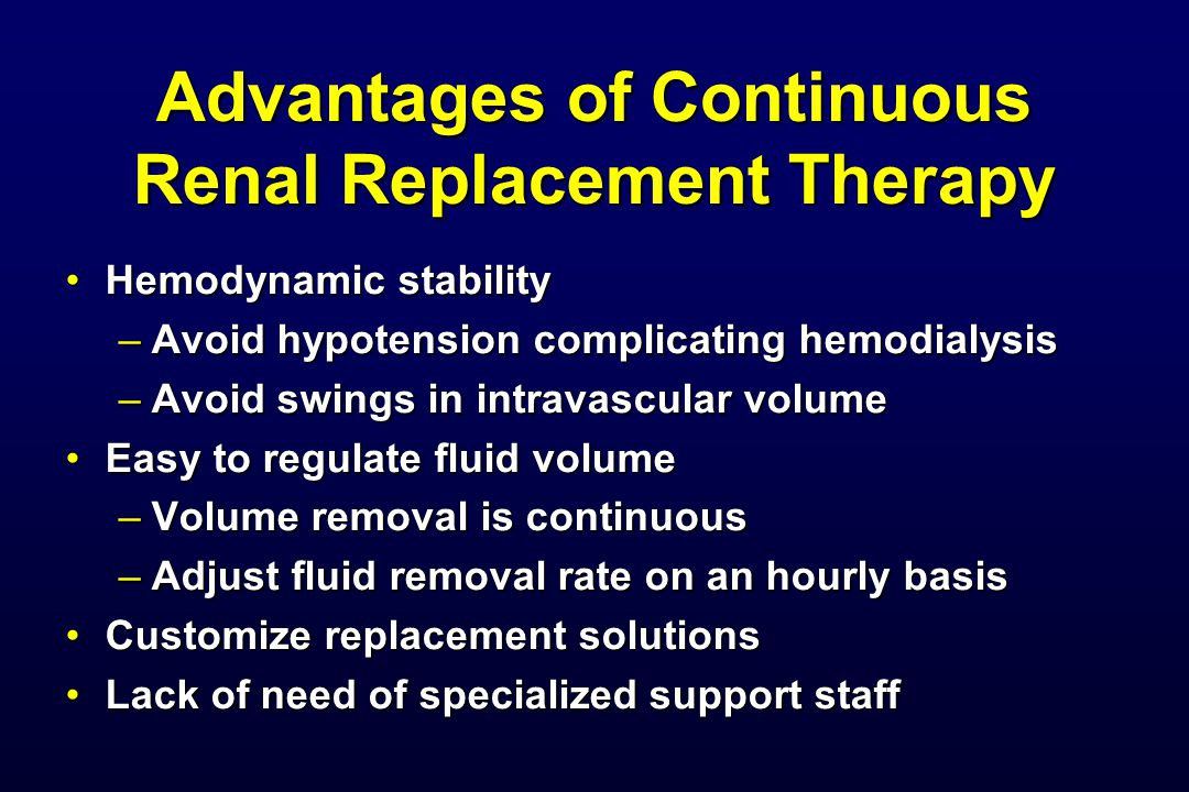 Advantages of Continuous Renal Replacement Therapy Hemodynamic stabilityHemodynamic stability –Avoid hypotension complicating hemodialysis –Avoid swin