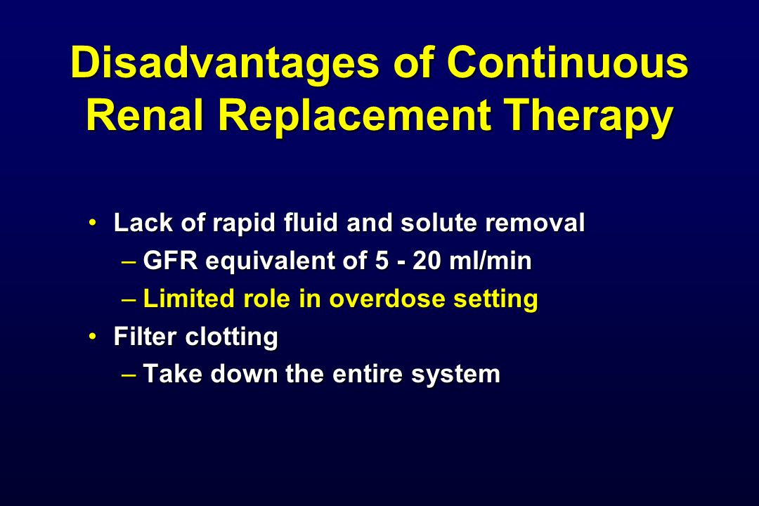 Disadvantages of Continuous Renal Replacement Therapy Lack of rapid fluid and solute removalLack of rapid fluid and solute removal –GFR equivalent of