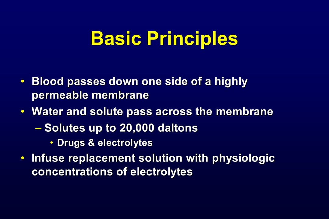 Basic Principles Blood passes down one side of a highly permeable membraneBlood passes down one side of a highly permeable membrane Water and solute p