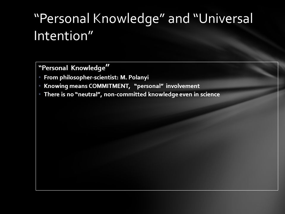 Personal Knowledge From philosopher-scientist: M. Polanyi Knowing means COMMITMENT, personal involvement There is no neutral, non-committed knowledge