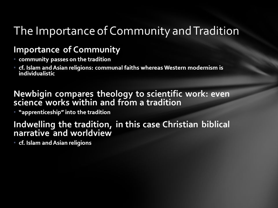 Importance of Community community passes on the tradition cf. Islam and Asian religions: communal faiths whereas Western modernism is individualistic