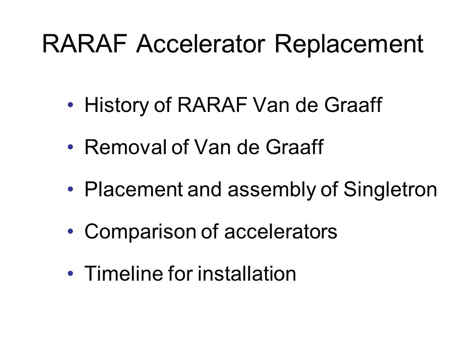RARAF Accelerator Replacement History of RARAF Van de Graaff Removal of Van de Graaff Placement and assembly of Singletron Comparison of accelerators Timeline for installation