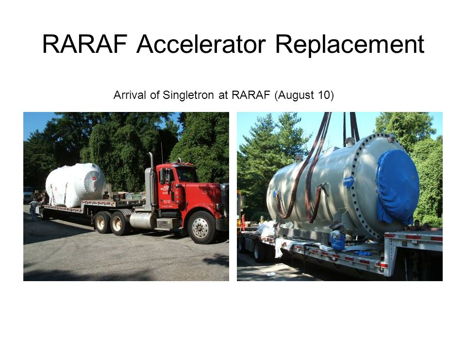 RARAF Accelerator Replacement Arrival of Singletron at RARAF (August 10)