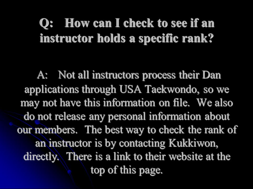 Q:How can I check to see if an instructor holds a specific rank? A:Not all instructors process their Dan applications through USA Taekwondo, so we may