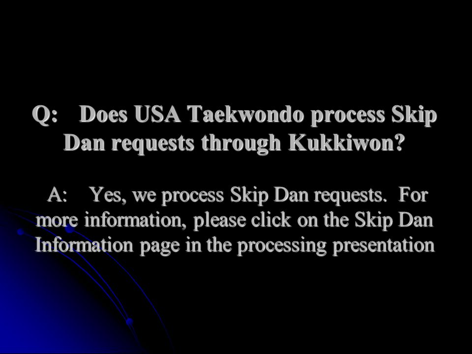 Q:Does USA Taekwondo process Skip Dan requests through Kukkiwon? A:Yes, we process Skip Dan requests. For more information, please click on the Skip D