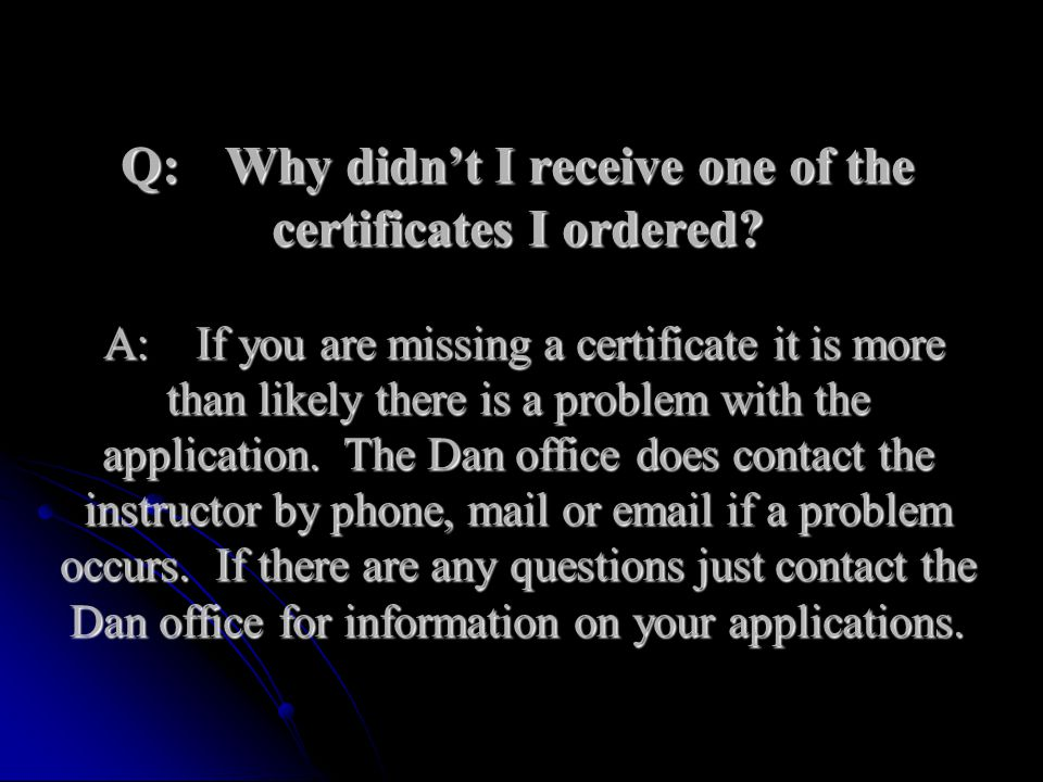 Q:Why didnt I receive one of the certificates I ordered? A:If you are missing a certificate it is more than likely there is a problem with the applica