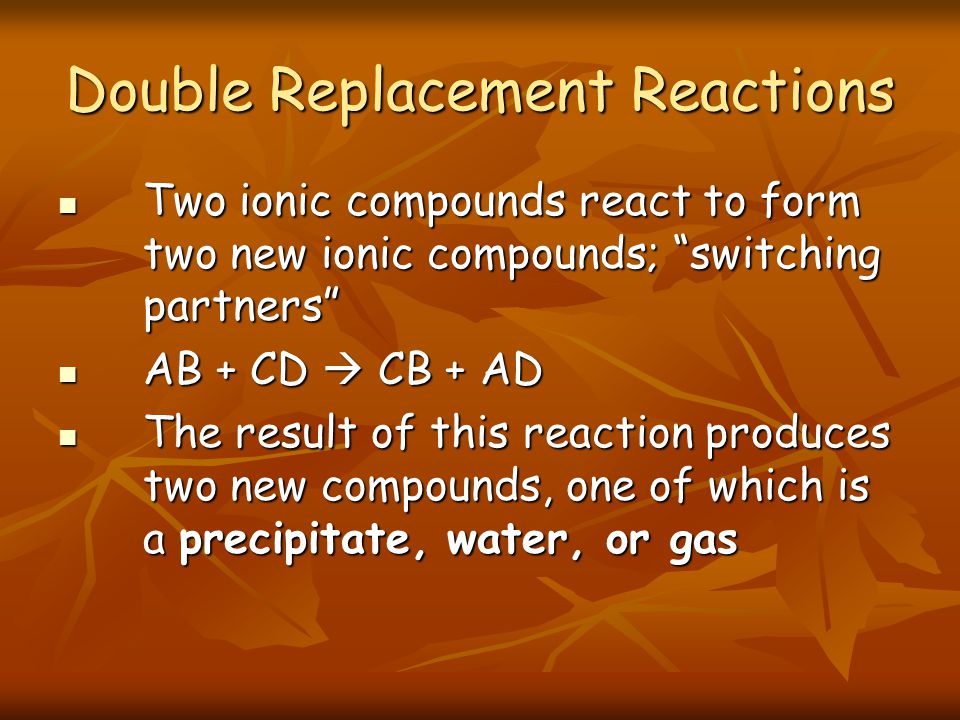 Two ionic compounds react to form two new ionic compounds; switching partners Two ionic compounds react to form two new ionic compounds; switching partners AB + CD CB + AD AB + CD CB + AD The result of this reaction produces two new compounds, one of which is a precipitate, water, or gas The result of this reaction produces two new compounds, one of which is a precipitate, water, or gas