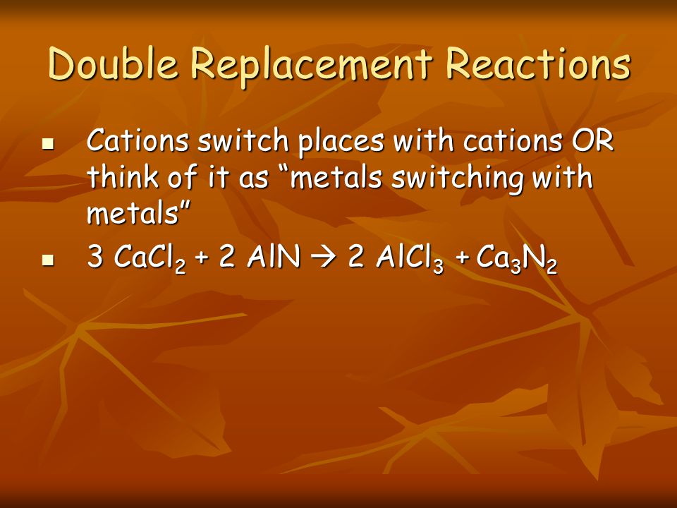 Double Replacement Reactions Cations switch places with cations OR think of it as metals switching with metals Cations switch places with cations OR think of it as metals switching with metals 3 CaCl 2 + 2 AlN 2 AlCl 3 + Ca 3 N 2 3 CaCl 2 + 2 AlN 2 AlCl 3 + Ca 3 N 2