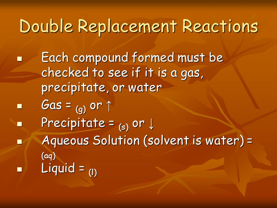 Double Replacement Reactions Each compound formed must be checked to see if it is a gas, precipitate, or water Each compound formed must be checked to see if it is a gas, precipitate, or water Gas = (g) or Gas = (g) or Precipitate = (s) or Precipitate = (s) or Aqueous Solution (solvent is water) = (aq) Aqueous Solution (solvent is water) = (aq) Liquid = (l) Liquid = (l)