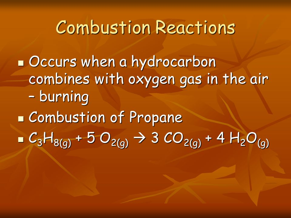 Combustion Reactions Occurs when a hydrocarbon combines with oxygen gas in the air – burning Occurs when a hydrocarbon combines with oxygen gas in the air – burning Combustion of Propane Combustion of Propane C 3 H 8(g) + 5 O 2(g) 3 CO 2(g) + 4 H 2 O (g) C 3 H 8(g) + 5 O 2(g) 3 CO 2(g) + 4 H 2 O (g)
