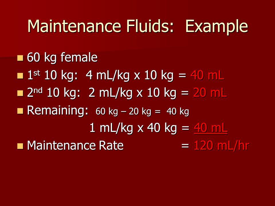 Maintenance Fluids: Example 60 kg female 60 kg female 1 st 10 kg: 4 mL/kg x 10 kg = 40 mL 1 st 10 kg: 4 mL/kg x 10 kg = 40 mL 2 nd 10 kg: 2 mL/kg x 10 kg = 20 mL 2 nd 10 kg: 2 mL/kg x 10 kg = 20 mL Remaining: 60 kg – 20 kg = 40 kg Remaining: 60 kg – 20 kg = 40 kg 1 mL/kg x 40 kg = 40 mL 1 mL/kg x 40 kg = 40 mL Maintenance Rate = 120 mL/hr Maintenance Rate = 120 mL/hr