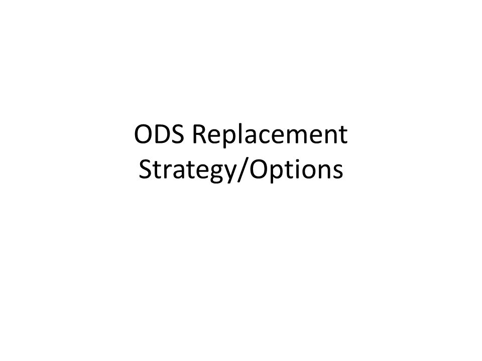 ODS Replacement Strategy/Options