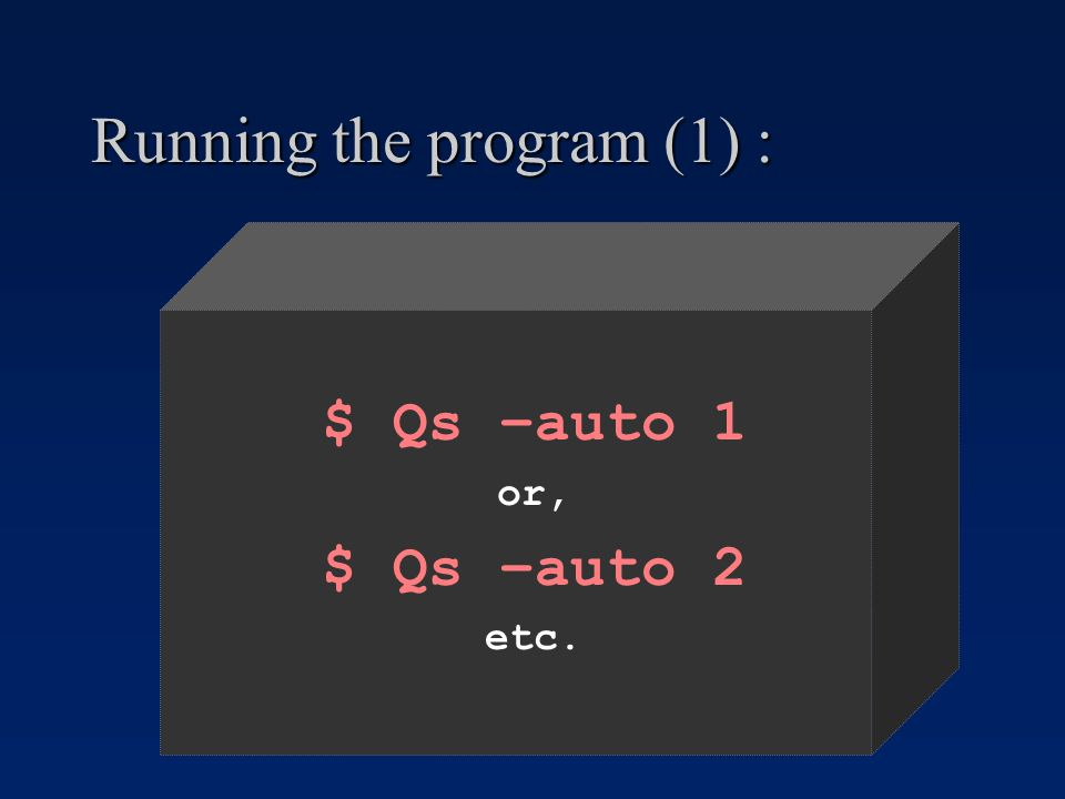 Running the program (1) : $ Qs –auto 1 or, $ Qs –auto 2 etc.