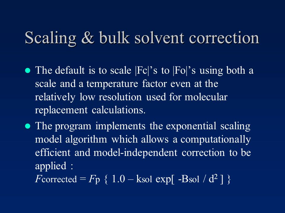 Scaling & bulk solvent correction The default is to scale |Fc|s to |Fo|s using both a scale and a temperature factor even at the relatively low resolution used for molecular replacement calculations.
