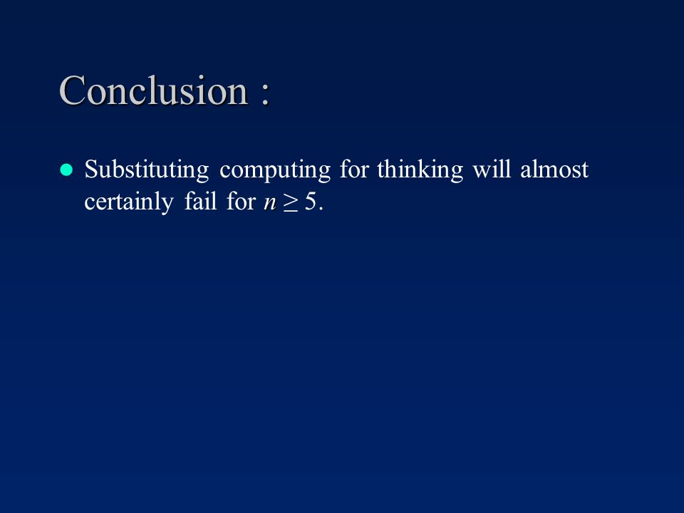 Conclusion : n Substituting computing for thinking will almost certainly fail for n 5.