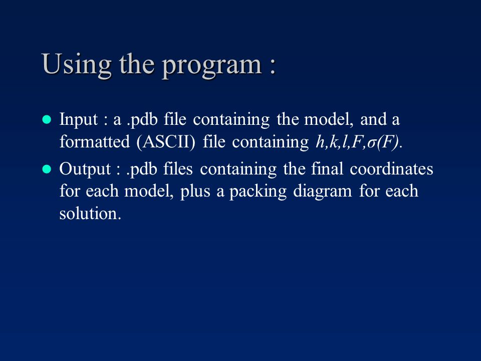 Using the program : Input : a.pdb file containing the model, and a formatted (ASCII) file containing h,k,l,F,σ(F).