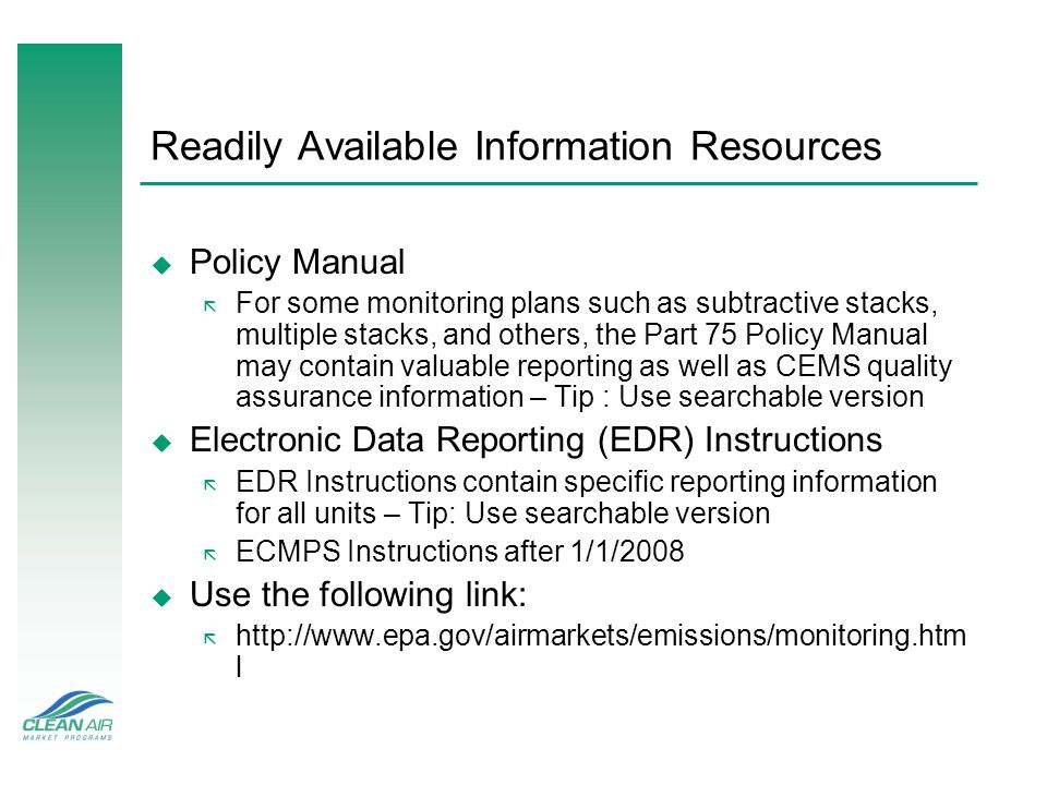 Readily Available Information Resources u Policy Manual ã For some monitoring plans such as subtractive stacks, multiple stacks, and others, the Part 75 Policy Manual may contain valuable reporting as well as CEMS quality assurance information – Tip : Use searchable version u Electronic Data Reporting (EDR) Instructions ã EDR Instructions contain specific reporting information for all units – Tip: Use searchable version ã ECMPS Instructions after 1/1/2008 u Use the following link: ã http://www.epa.gov/airmarkets/emissions/monitoring.htm l