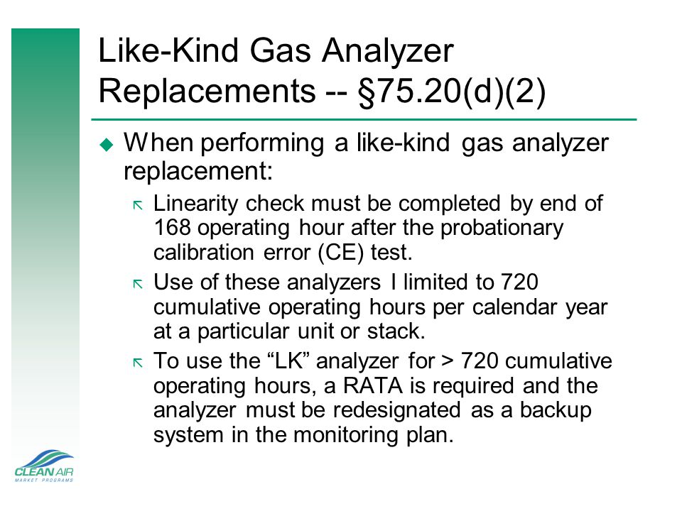 Like-Kind Gas Analyzer Replacements -- §75.20(d)(2) u When performing a like-kind gas analyzer replacement: ã Linearity check must be completed by end of 168 operating hour after the probationary calibration error (CE) test.