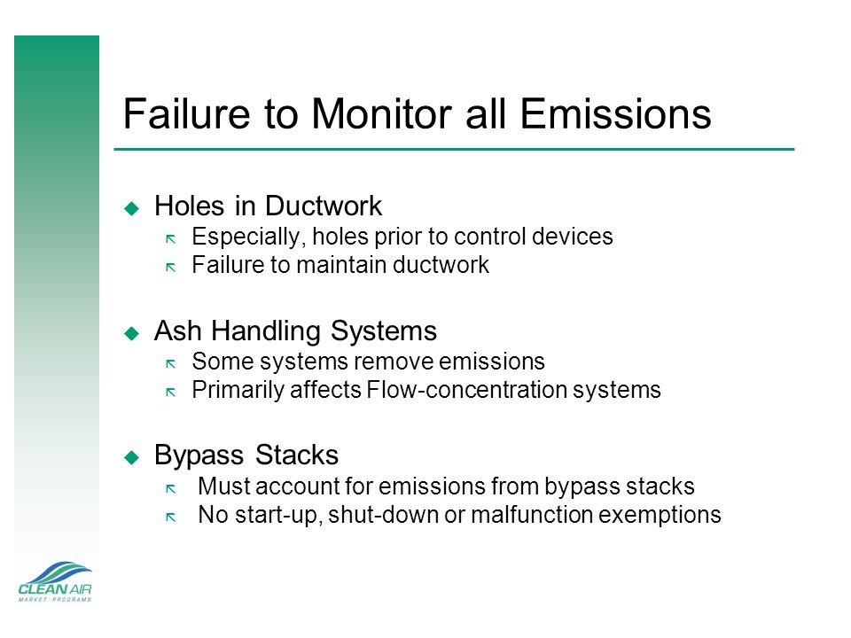 Failure to Monitor all Emissions u Holes in Ductwork ã Especially, holes prior to control devices ã Failure to maintain ductwork u Ash Handling Systems ã Some systems remove emissions ã Primarily affects Flow-concentration systems u Bypass Stacks ã Must account for emissions from bypass stacks ã No start-up, shut-down or malfunction exemptions