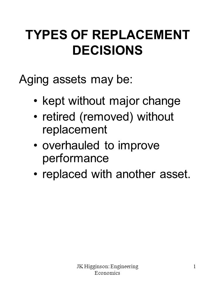 JK Higginson: Engineering Economics 1 TYPES OF REPLACEMENT DECISIONS Aging assets may be: kept without major change retired (removed) without replacem