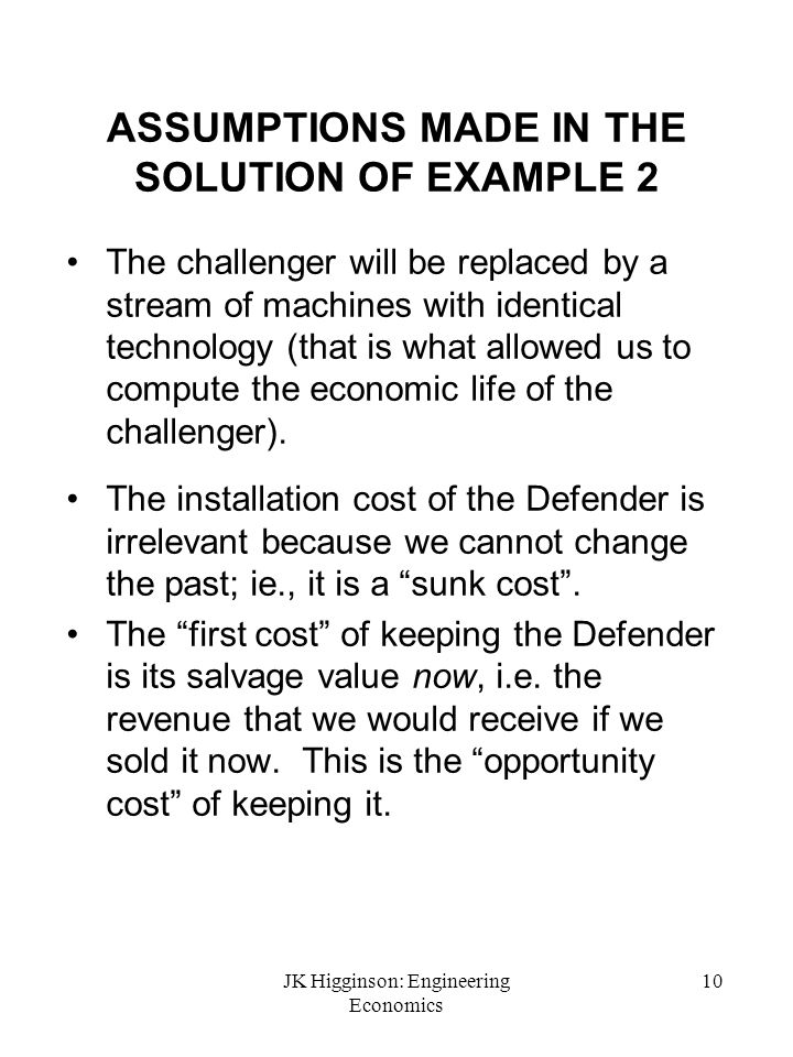 JK Higginson: Engineering Economics 10 ASSUMPTIONS MADE IN THE SOLUTION OF EXAMPLE 2 The challenger will be replaced by a stream of machines with iden