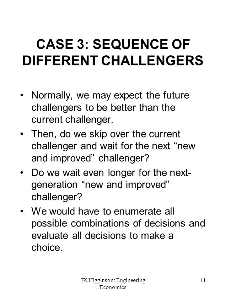 JK Higginson: Engineering Economics 11 CASE 3: SEQUENCE OF DIFFERENT CHALLENGERS Normally, we may expect the future challengers to be better than the