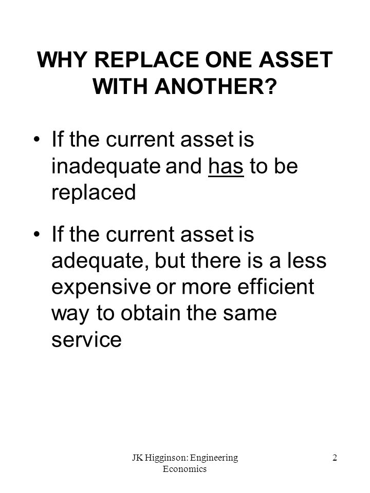 JK Higginson: Engineering Economics 2 WHY REPLACE ONE ASSET WITH ANOTHER? If the current asset is inadequate and has to be replaced If the current ass