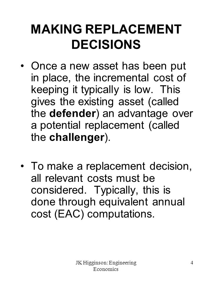 JK Higginson: Engineering Economics 5 TYPES OF REPLACEMENT DECISIONS Case 1: Challenger is the same as the Defender (the economic life problem).