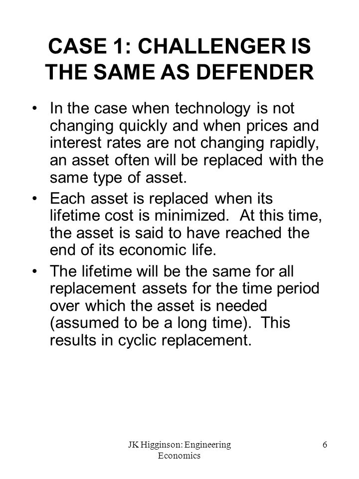 JK Higginson: Engineering Economics 6 CASE 1: CHALLENGER IS THE SAME AS DEFENDER In the case when technology is not changing quickly and when prices a