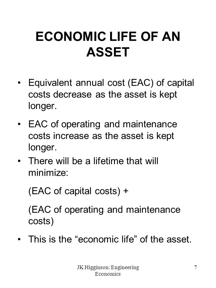 JK Higginson: Engineering Economics 7 ECONOMIC LIFE OF AN ASSET Equivalent annual cost (EAC) of capital costs decrease as the asset is kept longer. EA
